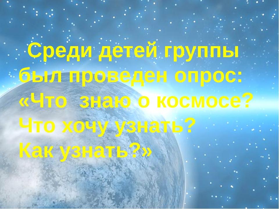 Среди детей группы был проведен опрос: «Что знаю о космосе? Что хочу узнать?...
