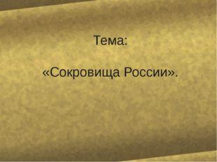 Тема: «Сокровища России».