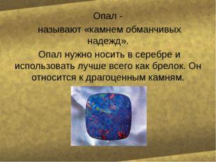 Опал - называют «камнем обманчивых надежд». Опал нужно носить в серебре и ис