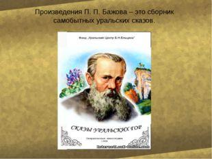 Произведения П. П. Бажова – это сборник самобытных уральских сказов.