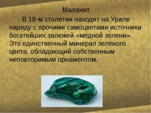 Малахит. В 18-м столетии находят на Урале наряду с прочими самоцветами источ