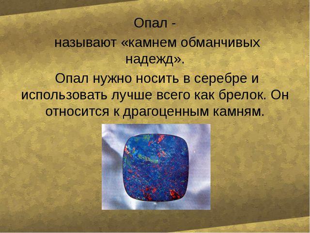 Опал - называют «камнем обманчивых надежд». Опал нужно носить в серебре и ис...