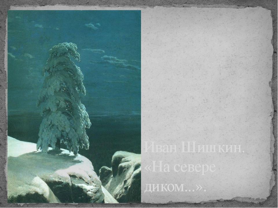 Иван Шишкин. «На севере диком...».