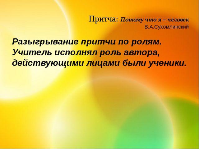 Притча: Потому что я – человек В.А.Сухомлинский Разыгрывание притчи по ролям....