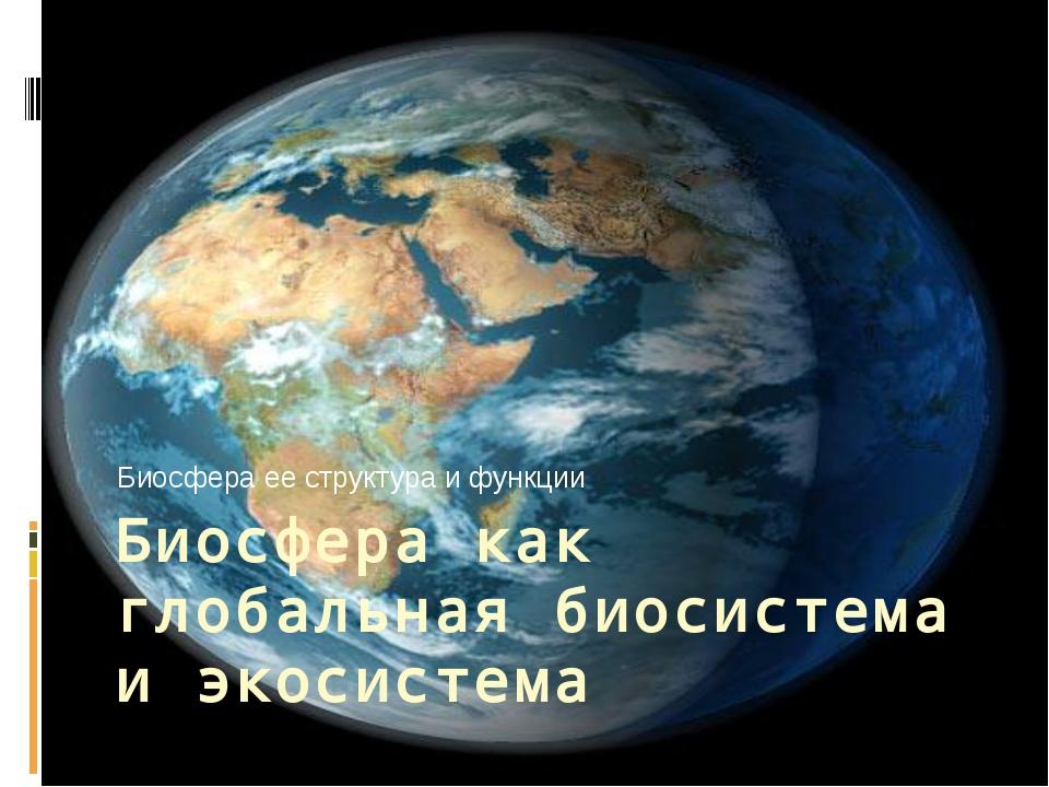 Биосфера как глобальная биосистема и экосистема Биосфера ее структура и функции