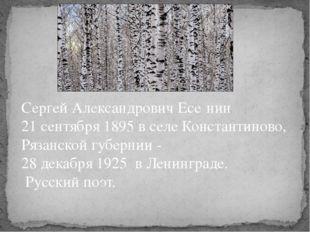 Сергей Александрович Есе́нин 21 сентября 1895 в селе Константиново, Рязанской