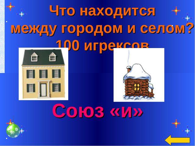 Что находится между городом и селом? 100 игрексов Союз «и»