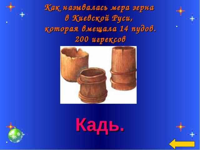 Как называлась мера зерна в Киевской Руси, которая вмещала 14 пудов. 200 игре...