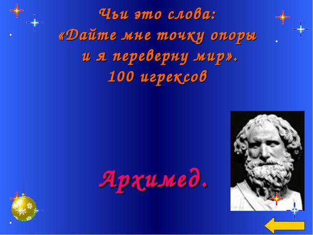 Чьи это слова: «Дайте мне точку опоры и я переверну мир». 100 игрексов Архимед.