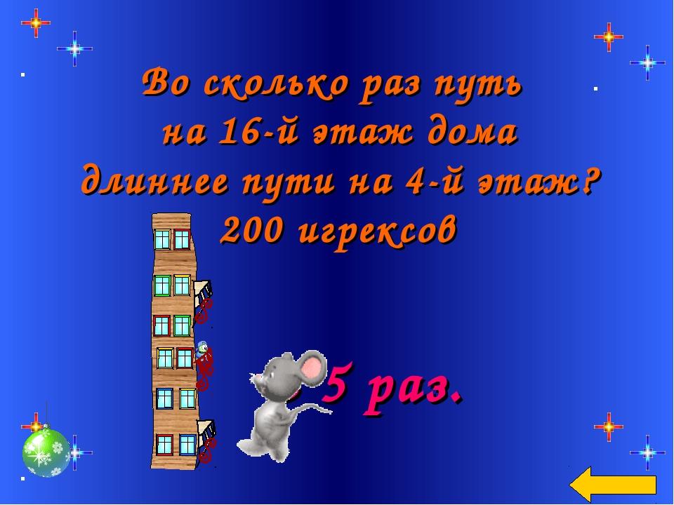 Во сколько раз путь на 16-й этаж дома длиннее пути на 4-й этаж? 200 игрексов...