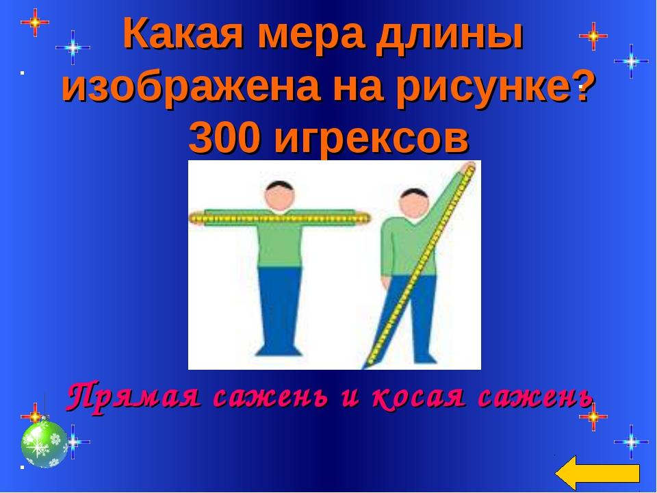 Какая мера длины изображена на рисунке? 300 игрексов Прямая сажень и косая са...
