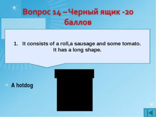 It consists of a roll,a sausage and some tomato. It has a long shape. A hotdog