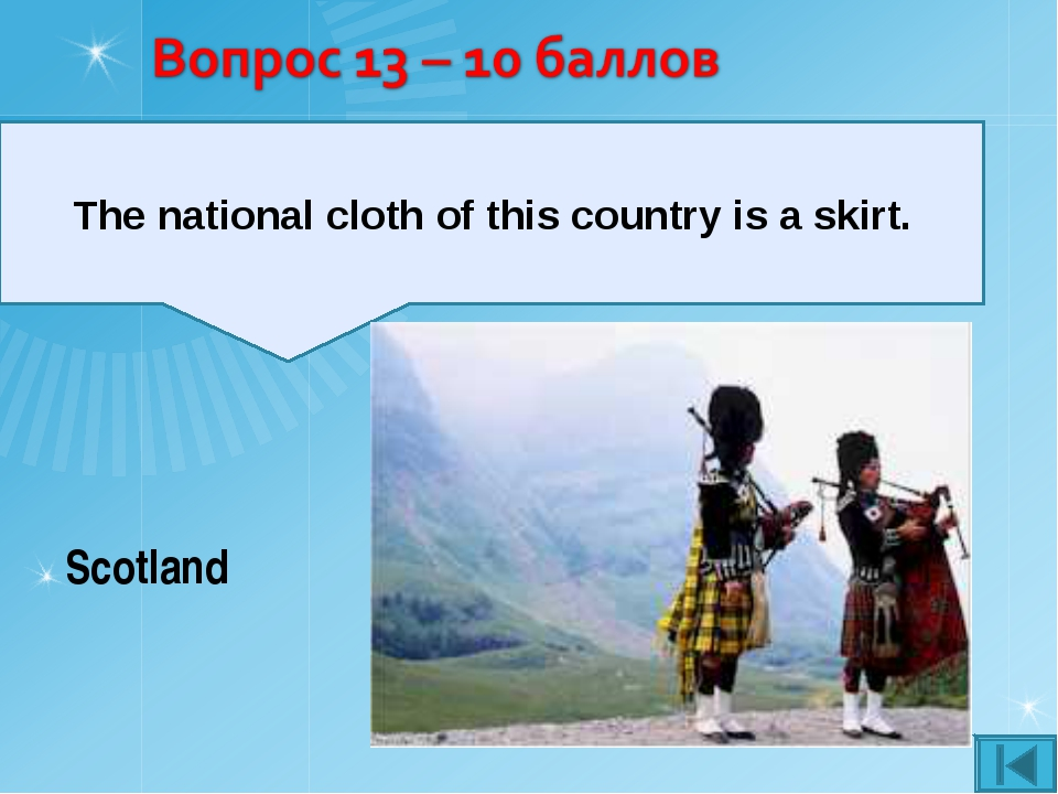 The national cloth of this country is a skirt. Scotland