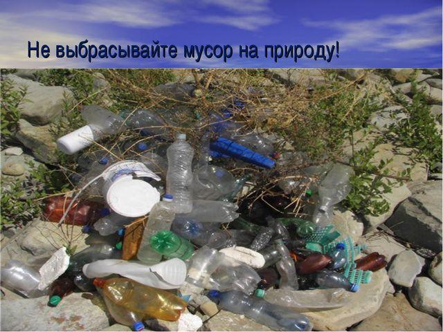 Не выбрасывайте мусор на природу!