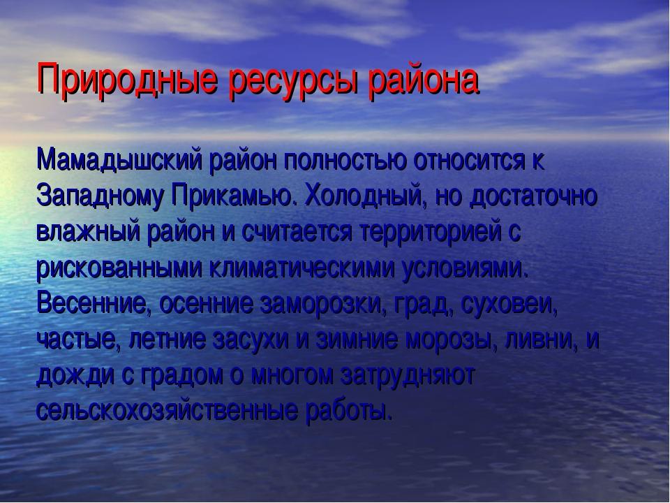 Природные ресурсы района Мамадышский район полностью относится к Западному Пр...