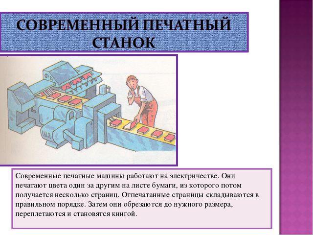 Современные печатные машины работают на электричестве. Они печатают цвета оди...