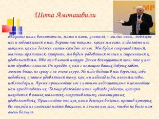 Шота Амонашвили «Дорогие наши воспитатели, мамы и папы, учителя – милые люди