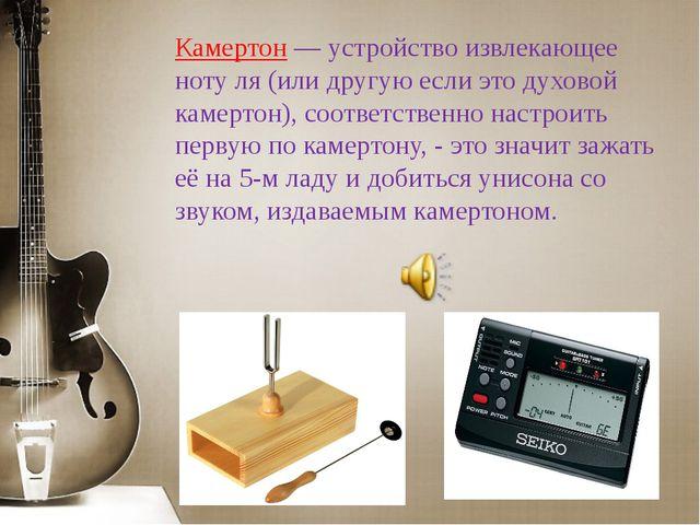 Камертон — устройство извлекающее ноту ля (или другую если это духовой камерт...