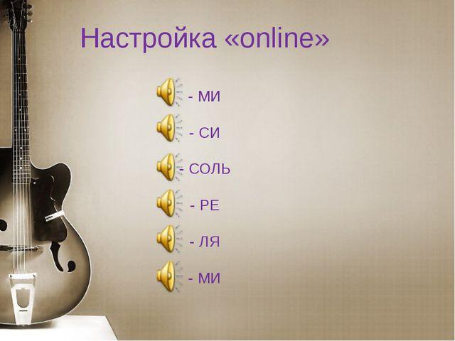 Настройка «online» - МИ - СИ - СОЛЬ - РЕ - ЛЯ - МИ