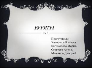 БУРЯТЫ Подготовили: Учащиеся 8 класса Богомолова Мария, Сергеева Алена, Машан