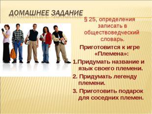 § 25, определения записать в обществоведческий словарь. Приготовится к игре «