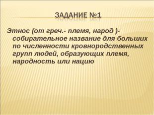 Этнос (от греч.- племя, народ )-собирательное название для больших по численн