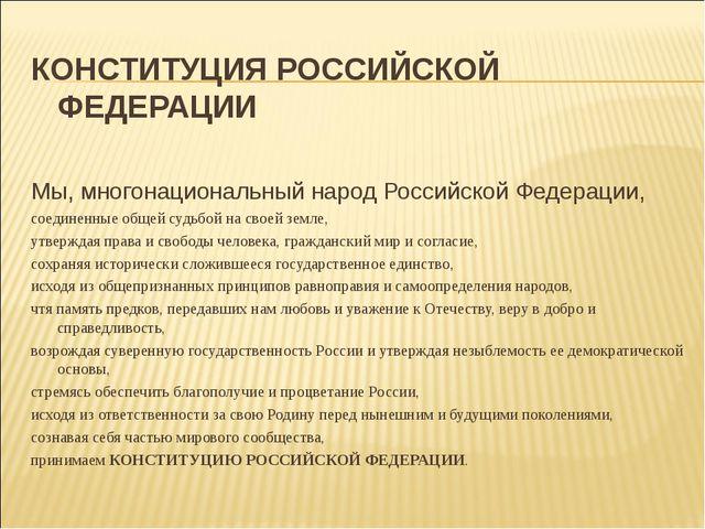 КОНСТИТУЦИЯ РОССИЙСКОЙ ФЕДЕРАЦИИ  Мы, многонациональный народ Российской Ф...