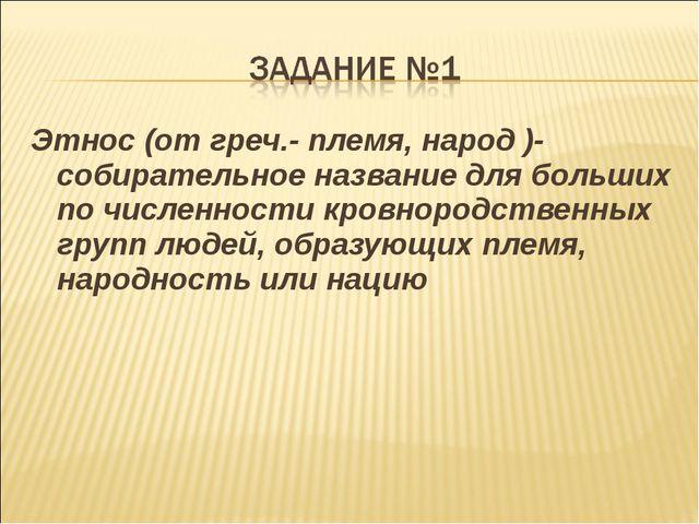 Этнос (от греч.- племя, народ )-собирательное название для больших по численн...