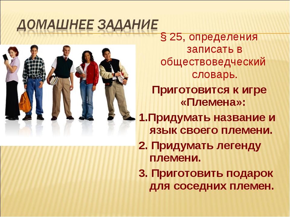 § 25, определения записать в обществоведческий словарь. Приготовится к игре «...
