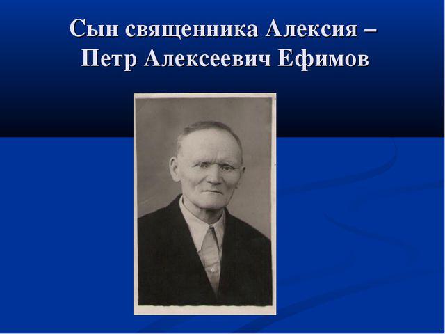 Сын священника Алексия – Петр Алексеевич Ефимов