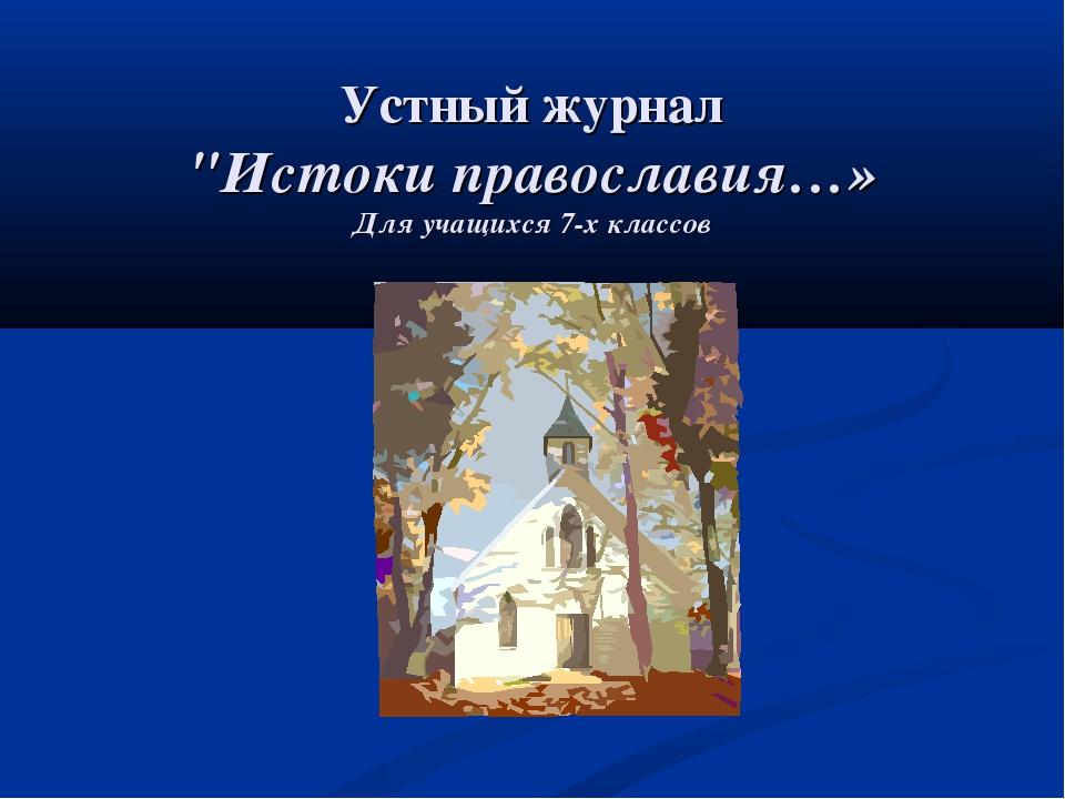 """Устный журнал """"Истоки православия…» Для учащихся 7-х классов"""