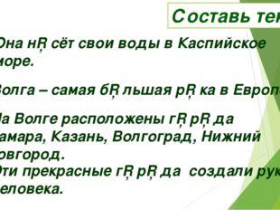 Составь текст Она н□сёт свои воды в Каспийское море. Волга – самая б□льшая р□