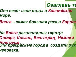 Озаглавь текст Она несёт свои воды в Каспийское море. Волга – самая большая р