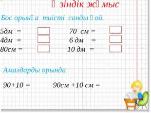 Өзіндік жұмыс 5дм = см 70 см = дм 4дм = см 6 дм = см 80см = дм 10 дм = см Бос