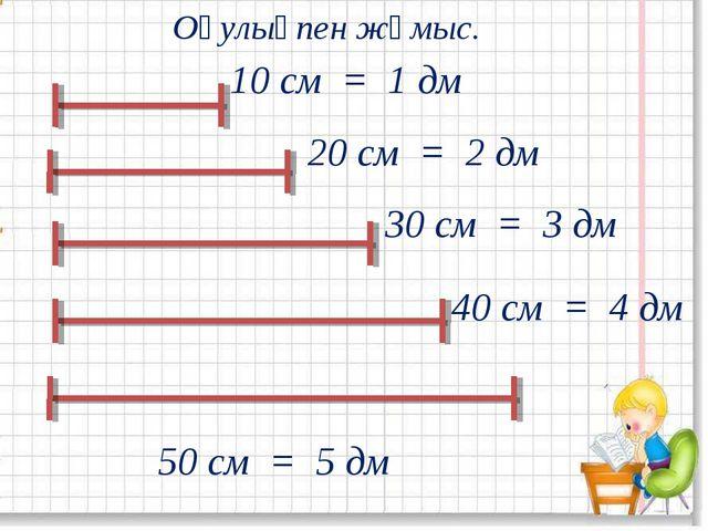 Оқулықпен жұмыс. 10 см = 1 дм 20 см = 2 дм 30 см = 3 дм 40 см = 4 дм 50 см =...