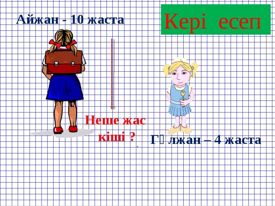 Кері есеп Айжан - 10 жаста Гүлжан – 4 жаста Неше жас кіші ?