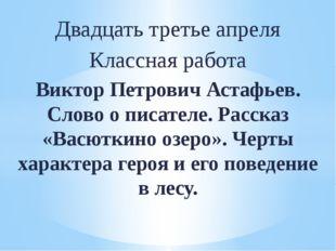 Двадцать третье апреля Классная работа Виктор Петрович Астафьев. Слово о писа