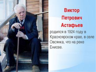 Виктор Петрович Астафьев родился в 1924 году в Красноярском крае, в селе Овс