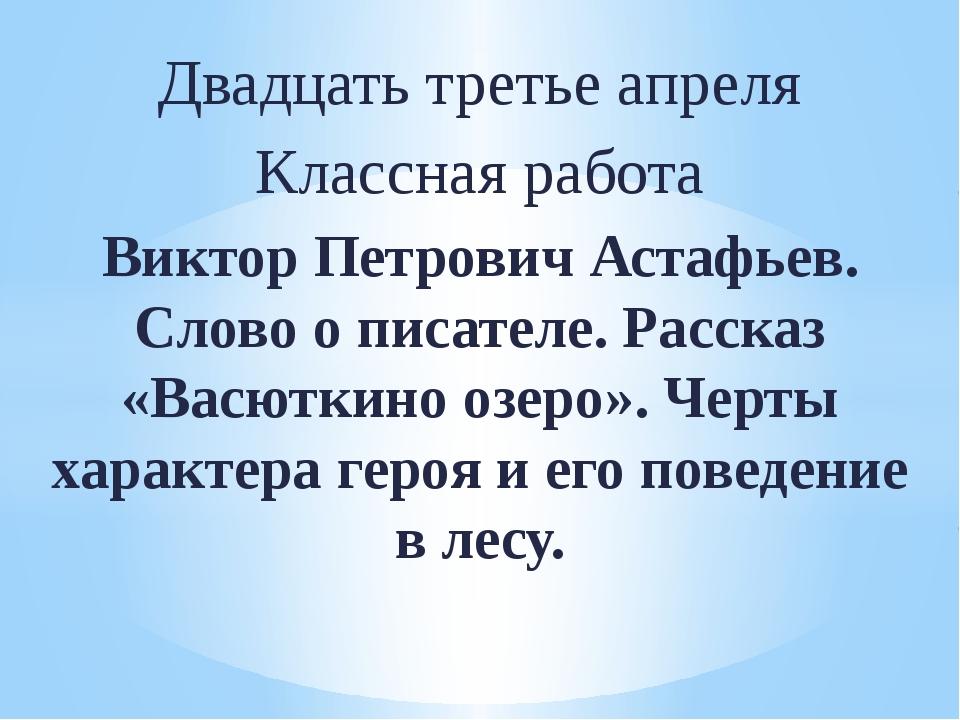 Двадцать третье апреля Классная работа Виктор Петрович Астафьев. Слово о писа...