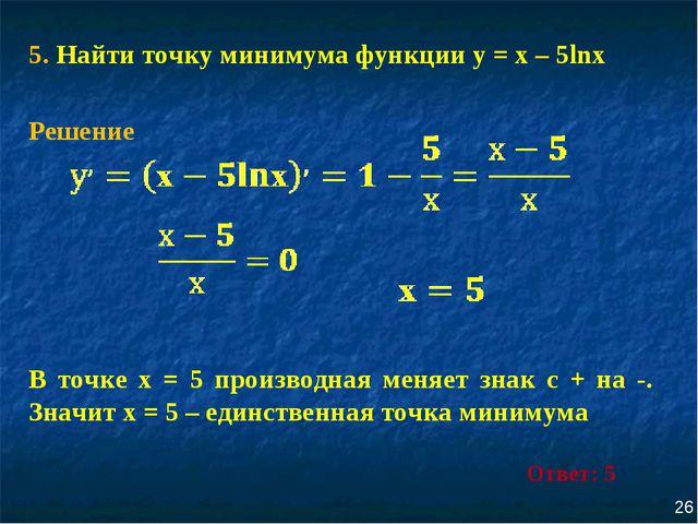 5. Найти точку минимума функции у = х – 5lnх 26