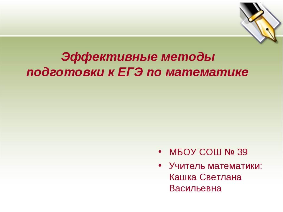 МБОУ СОШ № 39 Учитель математики: Кашка Светлана Васильевна Эффективные метод...