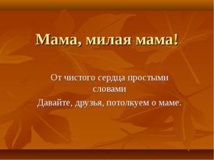 Мама, милая мама! От чистого сердца простыми словами Давайте, друзья, потолку