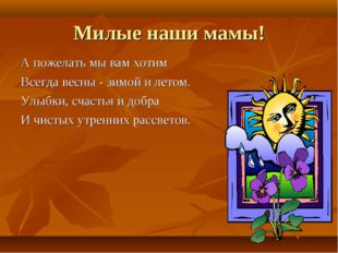 Милые наши мамы! А пожелать мы вам хотим Всегда весны - зимой и летом. Улыбки