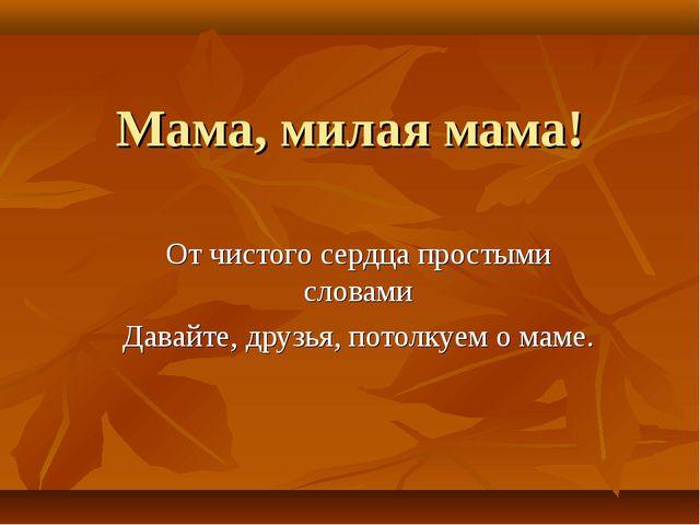 Мама, милая мама! От чистого сердца простыми словами Давайте, друзья, потолку...