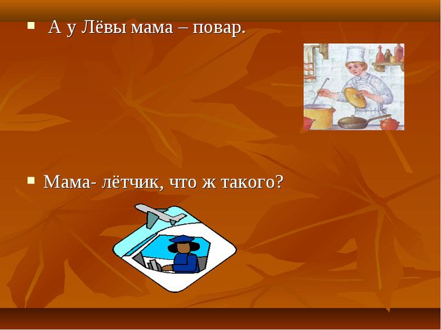 А у Лёвы мама – повар. Мама- лётчик, что ж такого?