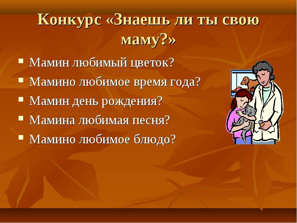Конкурс «Знаешь ли ты свою маму?» Мамин любимый цветок? Мамино любимое время...