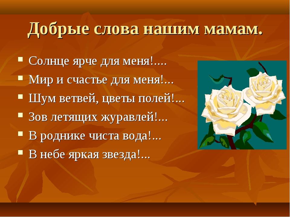 Добрые слова нашим мамам. Солнце ярче для меня!.... Мир и счастье для меня!.....