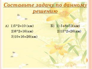 А) 1)5*2=10 (км) Б) 1) 5+8=13(км)  2)8*2=16(км)