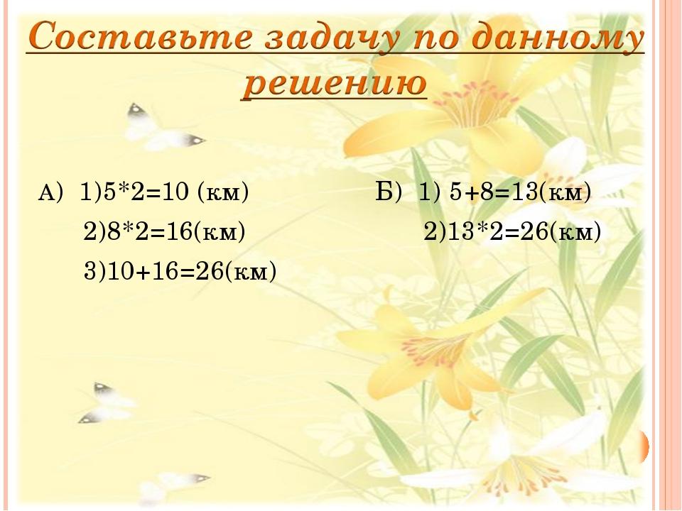А) 1)5*2=10 (км) Б) 1) 5+8=13(км)  2)8*2=16(км)...