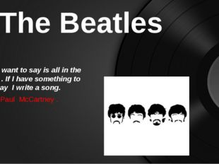 The Beatles What I want to say is all in the music . If I have something to s